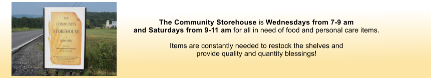 The Community Storehouse is Wednesdays from 7-9 am  and Saturdays from 9-11 am for all in need of food and personal care items.     Items are constantly needed to restock the shelves and  provide quality and quantity blessings!